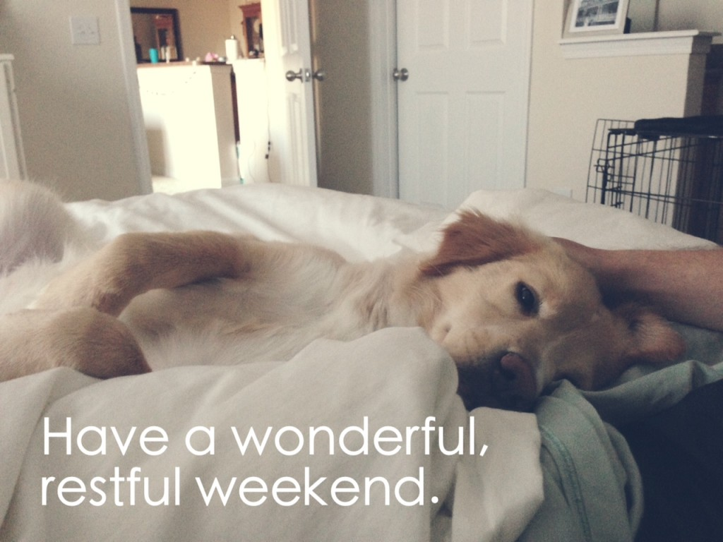 Have a wonderful, restful weekend