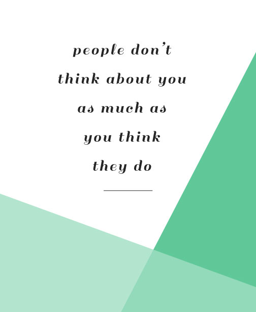 People don't think about you as much as you think they do